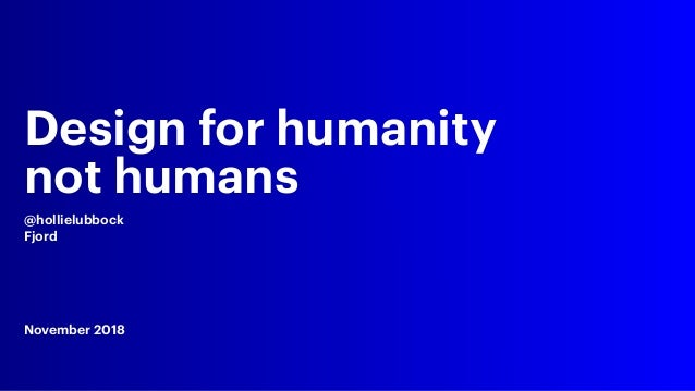 Design for humanity not humans @hollielubbock Fjord November 2018