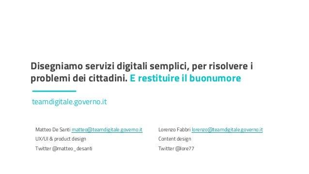 DESIGN DEI SERVIZI PUBBLICI Disegniamo servizi digitali semplici, per risolvere i problemi dei cittadini. E restituire il ...