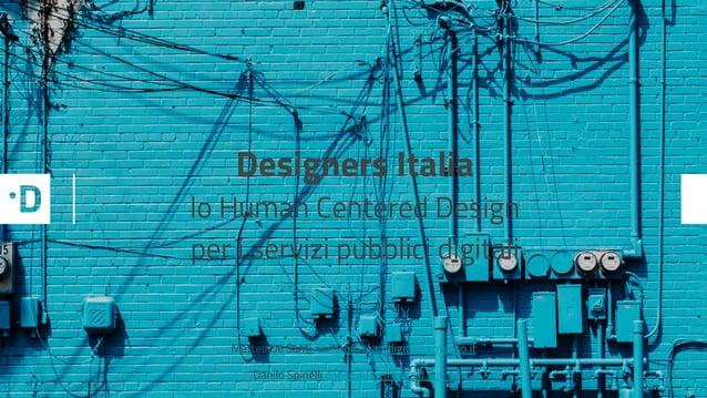 Matteo De Santi matteo@teamdigitale.governo.it Danilo Spinelli danilo.spinelli@agid.gov.it Designers Italia lo Human Cente...