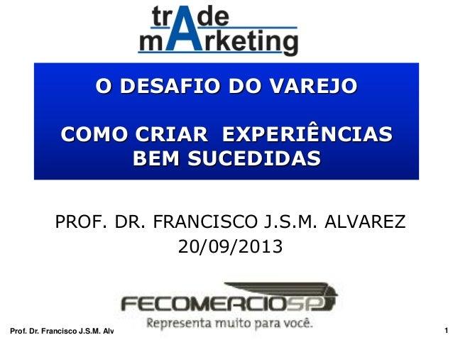 O DESAFIO DO VAREJO COMO CRIAR EXPERIÊNCIAS BEM SUCEDIDAS PROF. DR. FRANCISCO J.S.M. ALVAREZ 20/09/2013 Prof. Dr. Francisc...