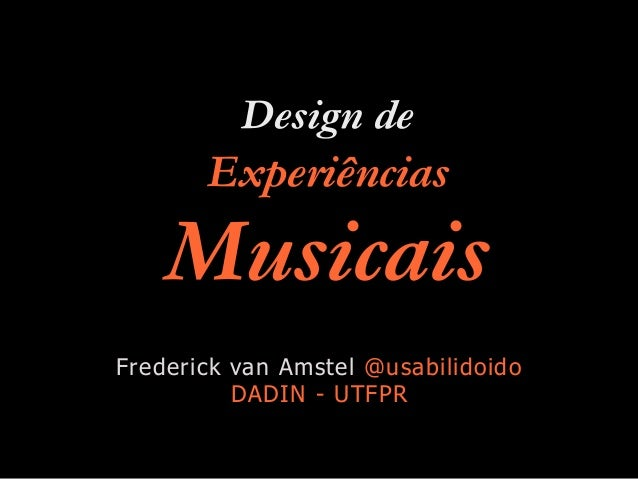 Design de Experiências Musicais Frederick van Amstel @usabilidoido DADIN - UTFPR