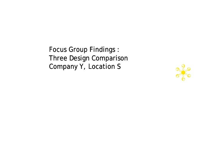 Focus Group Findings : Three Design Comparison Company Y, Location S