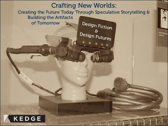 Design Fiction & Design Futures Crafting New Worlds: Creating the Future Today Through Speculative Storytelling & Building...