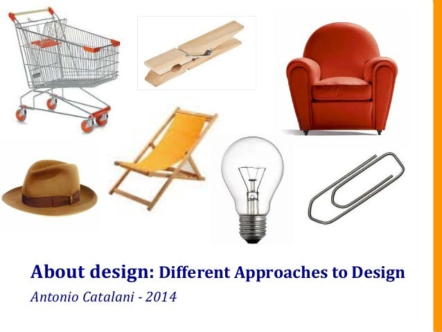 About	   design:	   Different	   Approaches	   to	   Design	    Antonio	   Catalani	   -­‐	   2014