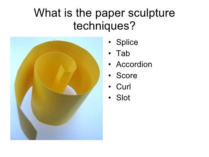 What is the paper sculpture techniques? <ul><li>Splice </li></ul><ul><li>Tab </li></ul><ul><li>Accordion </li></ul><ul><li...