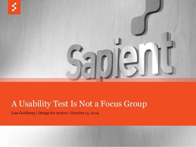 A Usability Test Is Not a Focus Group  Lisa Goldberg | Design for Action | October 14, 2014  © COPYRIGHT 2014 SAPIENT CORP...