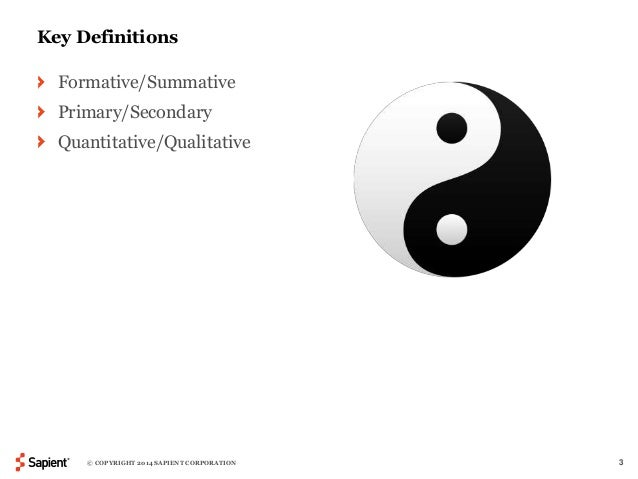 Key Definitions  Formative/Summative  Primary/Secondary  Quantitative/Qualitative  © COPYRIGHT 2014 SAPIENT CORPORATION 3