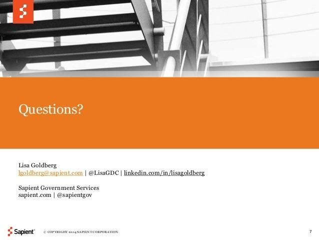 Questions?  Lisa Goldberg  lgoldberg@sapient.com | @LisaGDC | linkedin.com/in/lisagoldberg  Sapient Government Services  s...