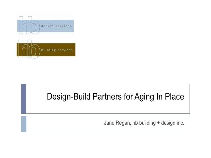 Design-Build Partners for Aging In Place<br />Jane Regan, hb building + design inc.<br />
