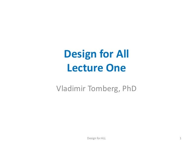 Design for All Lecture One Vladimir Tomberg, PhD Design for ALL 1