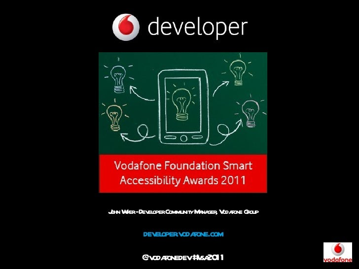 John Wyer - Developer Community Manager, Vodafone Group developer.vodafone.com @vodafonedev #vsa2011