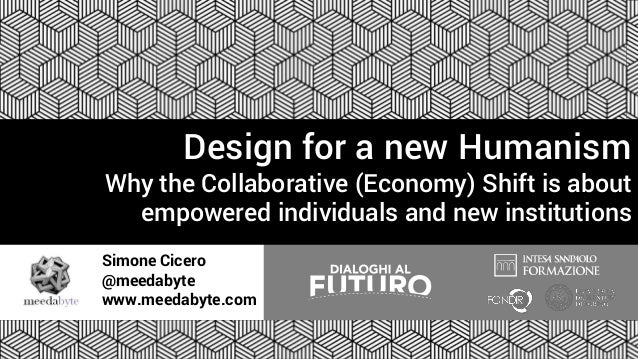 Simone Cicero @meedabyte www.meedabyte.com Design for a new Humanism Why the Collaborative (Economy) Shift is about empowe...