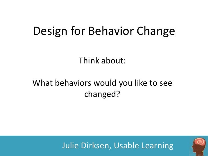 Design for Behavior Change           Think about:What behaviors would you like to see            changed?       Julie Dirk...