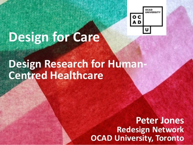 Copyright © 2013, Peter Jones Design for Care Design Research for Human- Centred Healthcare Peter Jones Redesign Network O...