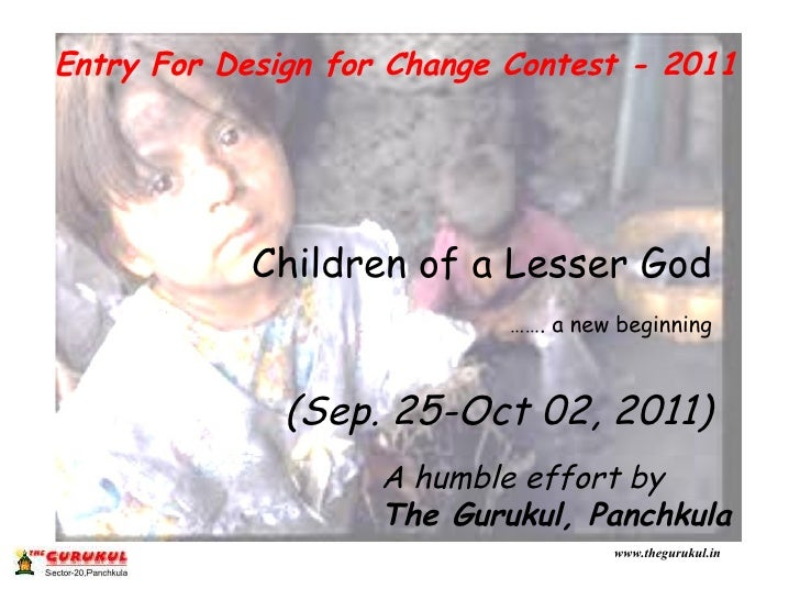Entry For Design for Change Contest - 2011 Children of a Lesser God …… . a new beginning (Sep. 25-Oct 02, 2011) A humble e...