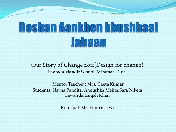 Our Story of Change 2011(Design for change)       Sharada Mandir School, Miramar , Goa.          Mentor Teacher : Mrs. Gee...
