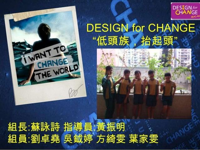 """DESIGN for CHANGE """"低頭族,抬起頭"""" 組長:蘇詠詩 指導員:黃振明 組員:劉卓堯 吳鉞婷 方綺雯 葉家雯"""