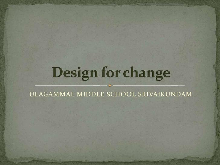 ULAGAMMAL MIDDLE SCHOOL,SRIVAIKUNDAM<br />Design for change<br />