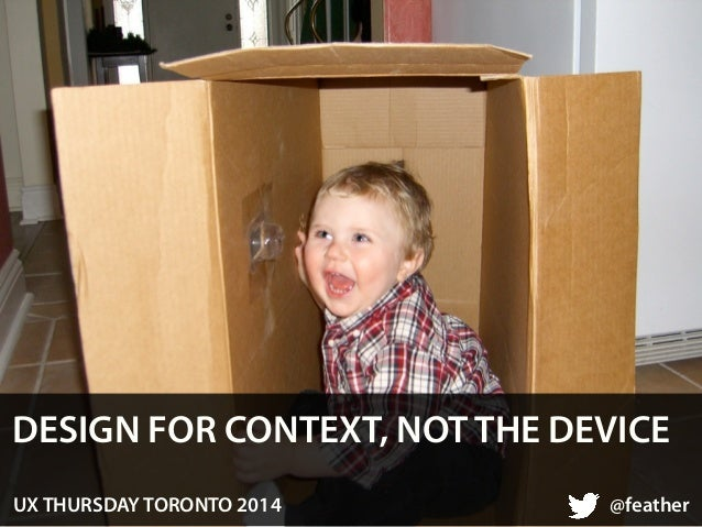 DESIGN FOR CONTEXT, NOT THE DEVICE  UX THURSDAY TORONTO 2014 @feather