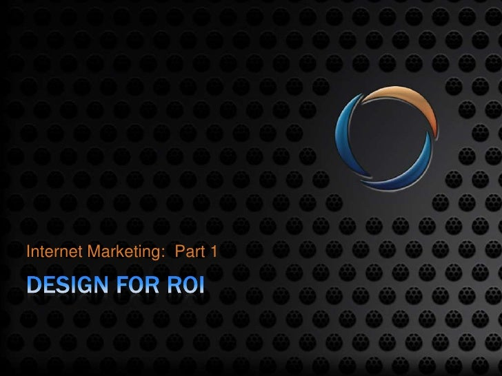 Design for ROI<br />Internet Marketing:  Part 1<br />