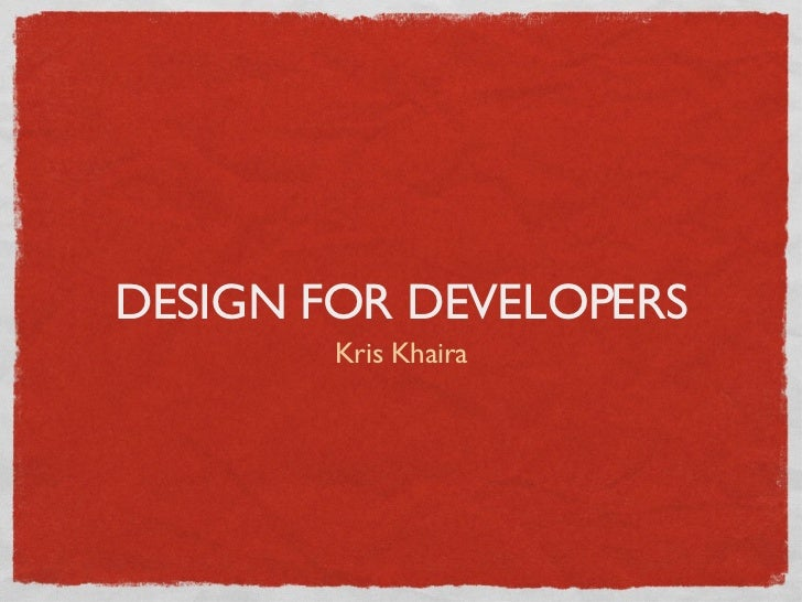 DESIGN FOR DEVELOPERS <ul><li>Kris Khaira </li></ul>