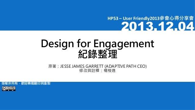 HP53 – User Friendly2013參會心得分享會  2013.12.04  Design for Engagement 紀錄整理 原著:JESSE JAMES GARRETT (ADAPTIVE PATH CEO) 修改與註釋:楊...