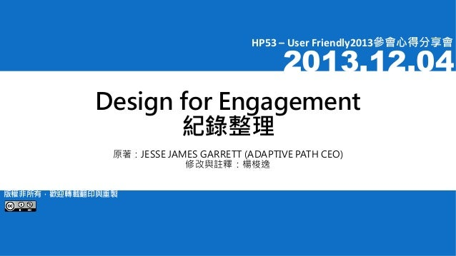 HP53 – User Friendly2013參會心得分享會  2013.12.04  Design for Engagement 紀錄整理 原著:JESSE JAMES GARRETT (ADAPTIVE PATH CEO) 修改與註釋:楊...