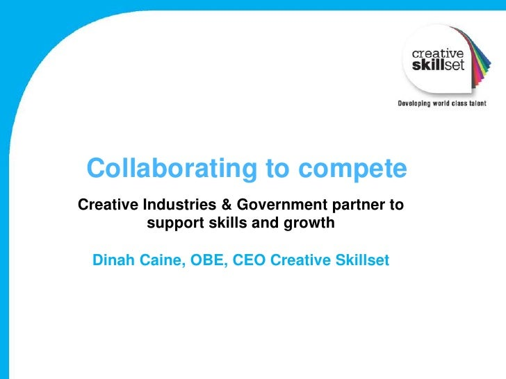 Collaborating to competeCreative Industries & Government partner to          support skills and growth Dinah Caine, OBE, C...
