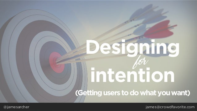 Designing intention for @jamesarcher (Getting userstodowhatyouwant) james@crowdfavorite.com