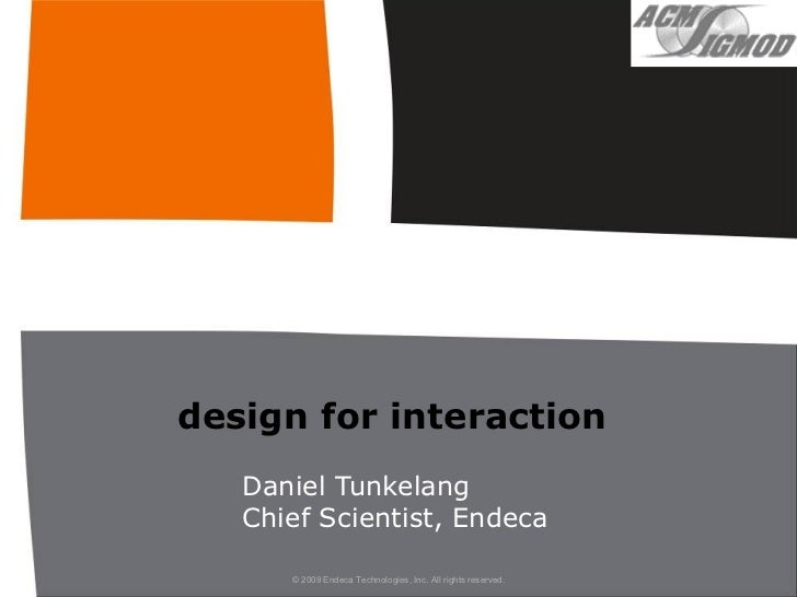 design for interaction    Daniel Tunkelang    Chief Scientist, Endeca        © 2009 Endeca Technologies, Inc. All rights r...