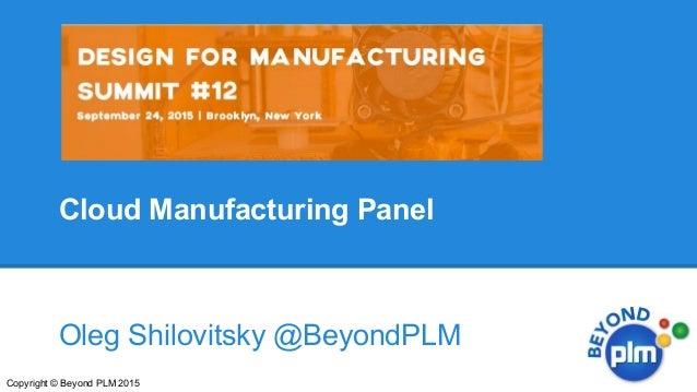 Cloud Manufacturing Panel Oleg Shilovitsky @BeyondPLM Copyright © Beyond PLM 2015