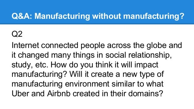 Q&A: Manufacturing without manufacturing? Q2 Internet connected people across the globe and it changed many things in soci...