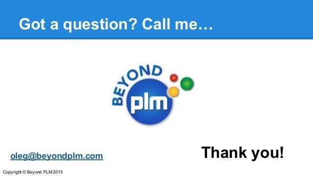 Got a question? Call me… Thank you!oleg@beyondplm.com Copyright © Beyond PLM 2015