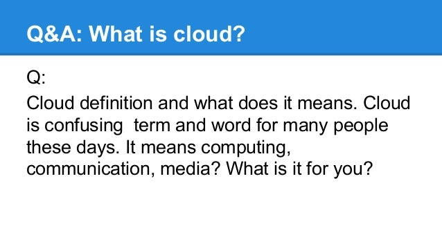 Q&A: What is cloud? Q: Cloud definition and what does it means. Cloud is confusing term and word for many people these day...