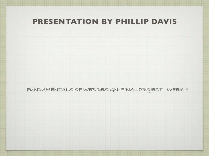 PRESENTATION BY PHILLIP DAVISFUNDAMENTALS OF WEB DESIGN: FINAL PROJECT - WEEK 4
