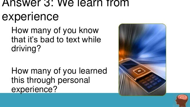 Answer 3: We learn from experience How many of you know that it's bad to text while driving?  How many of you learned this...