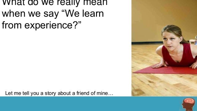 """What do we really mean when we say """"We learn from experience?""""  Let me tell you a story about a friend of mine…"""