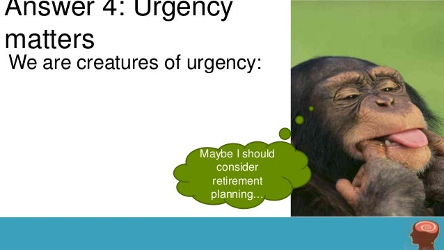 Answer 4: Urgency matters We are creatures of urgency:  Maybe I should consider retirement planning…