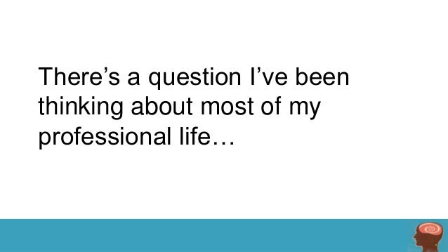 There's a question I've been thinking about most of my professional life…