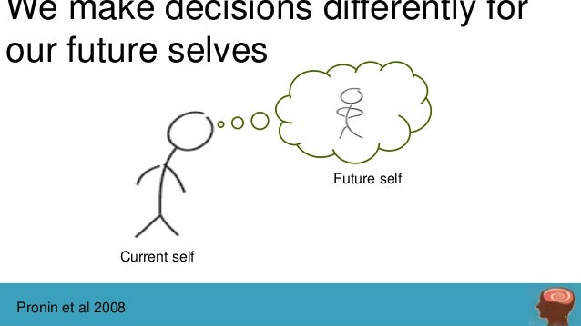 We make decisions differently for our future selves  Future self  Current self  Pronin et al 2008