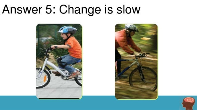 Answer 5: Change is slow