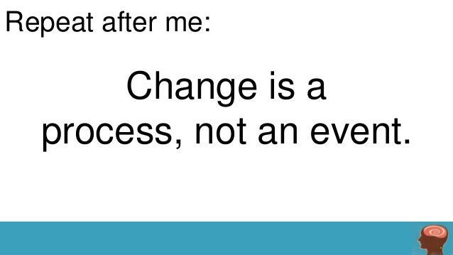 Repeat after me:  Change is a process, not an event.
