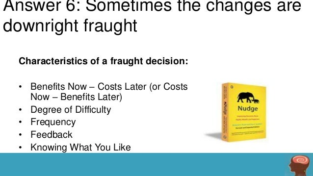 Answer 6: Sometimes the changes are downright fraught Characteristics of a fraught decision: • Benefits Now – Costs Later ...