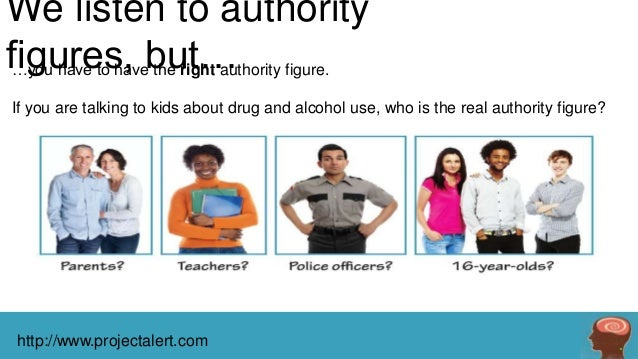 We listen to authority figures, but… figure. …you have to have the right authority If you are talking to kids about drug a...