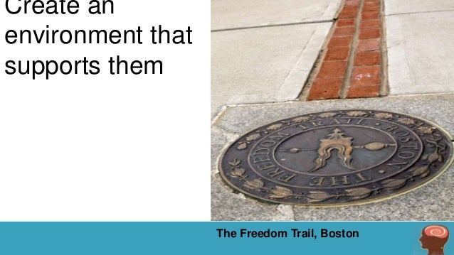 Create an environment that supports them  The Freedom Trail, Boston