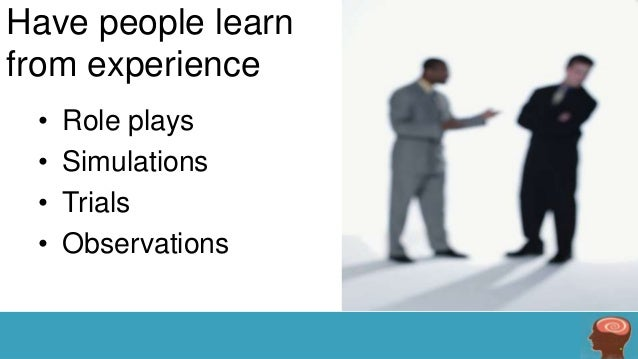 Have people learn from experience • • • •  Role plays Simulations Trials Observations