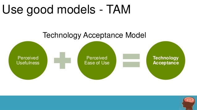 Use good models - TAM Technology Acceptance Model Perceived Usefulness  Perceived Ease of Use  Technology Acceptance