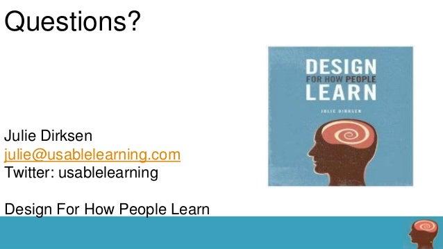 Questions?  Julie Dirksen julie@usablelearning.com Twitter: usablelearning Design For How People Learn