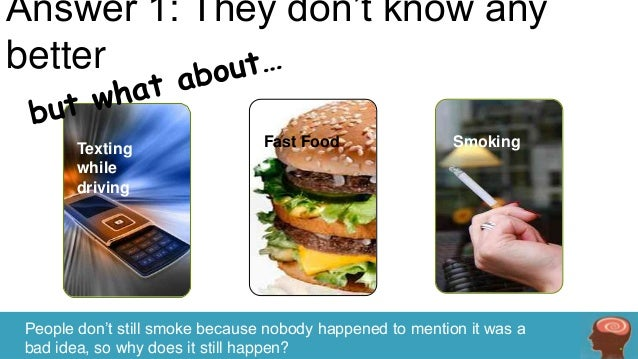 Answer 1: They don't know any better Texting while driving  Fast Food  Smoking  People don't still smoke because nobody ha...