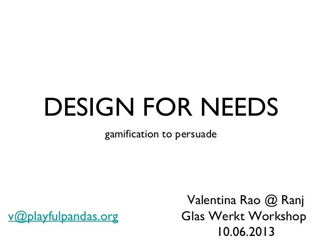 DESIGN FOR NEEDS gamification to persuade Valentina Rao @ Ranj Glas Werkt Workshop 10.06.2013 v@playfulpandas.org